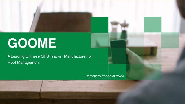 GOOME A Leading Chinese GPS Tracker Manufacturer for Fleet Management PRESENTED BY GOOME TEAM