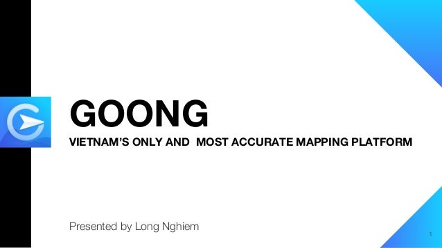 GOONG VIETNAM'S ONLY AND MOST ACCURATE MAPPING PLATFORM Presented by Long Nghiem 1
