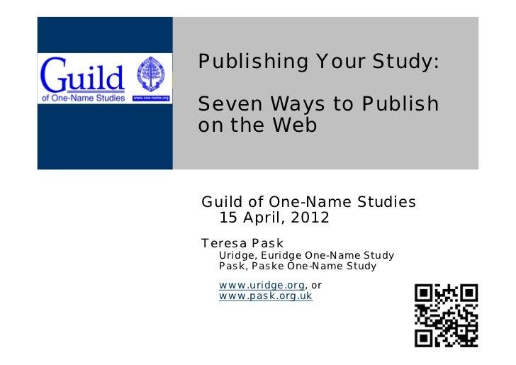 Publishing Your Study:Seven Ways to Publishon the WebGuild of One-Name Studies 15 April, 2012Teresa Pask  Uridge, Euridge ...