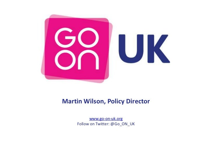 Martin Wilson, Policy Director           www.go-on-uk.org     Follow on Twitter: @Go_ON_UK