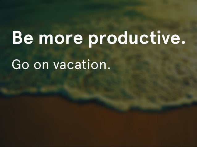 Be more productive.Go on vacation.