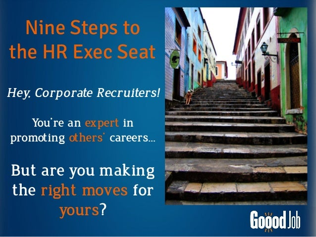 Nine Steps tothe HR Exec SeatHey, Corporate Recruiters!You're an expert inpromoting others' careers…But are you makingthe ...