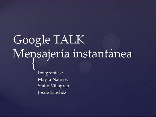 Google TALKMensajería instantánea   {   Integrantes :       Mayra Nauñay       Stalin Villagran       Josue Sanchez