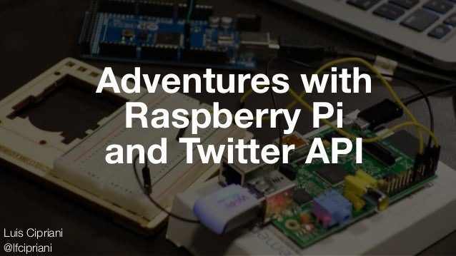 Adventures with Raspberry Pi and Twitter API Luis Cipriani @lfcipriani