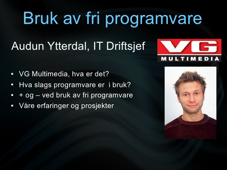 Bruk av fri programvare Audun Ytterdal, IT Driftsjef     VG Multimedia, hva er det?    Hva slags programvare er i bruk? ...