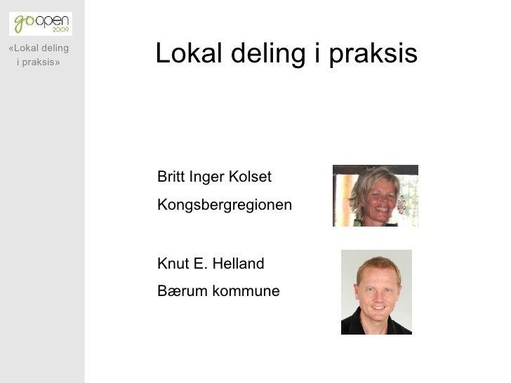 «Lokal deling  i praksis»     Lokal deling i praksis                    Britt Inger Kolset                 Kongsbergregion...