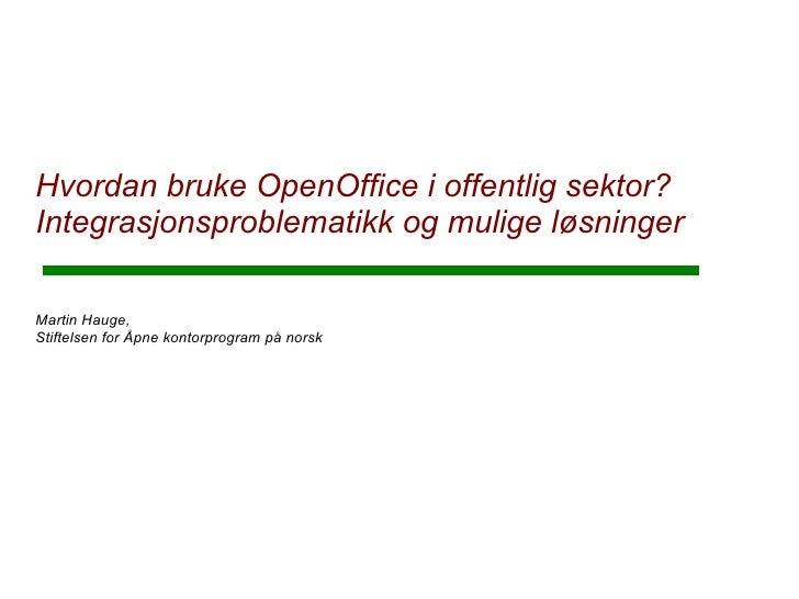 Hvordan bruke OpenOffice i offentlig sektor? Integrasjonsproblematikk og mulige løsninger  Martin Hauge, Stiftelsen for Åp...