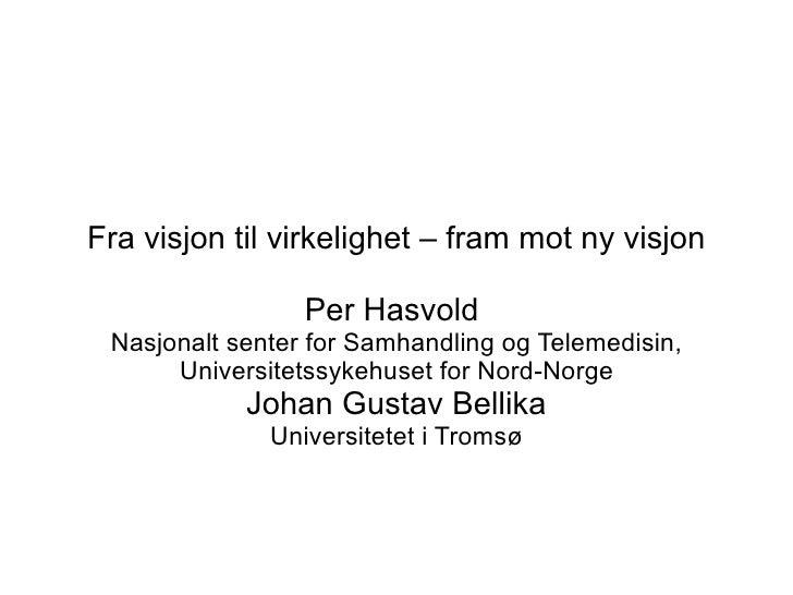 Fra visjon til virkelighet – fram mot ny visjon                   Per Hasvold  Nasjonalt senter for Samhandling og Telemed...