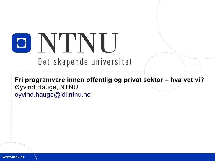 1         Fri programvare innen offentlig og privat sektor – hva vet vi?     Øyvind Hauge, NTNU     oyvind.hauge@idi.ntnu....