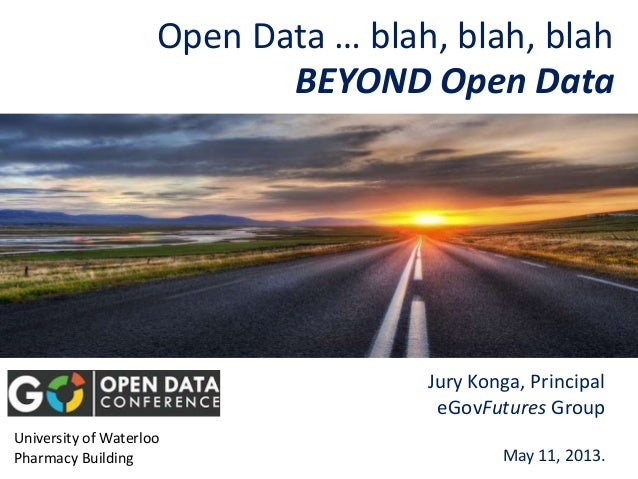 Open Data … blah, blah, blahJury Konga, PrincipaleGovFutures GroupMay 11, 2013.University of WaterlooPharmacy BuildingBEYO...