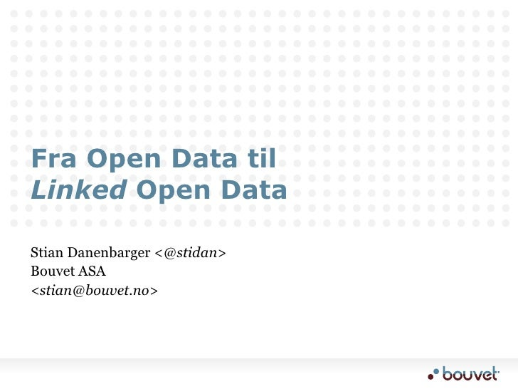 Fra Open Data tilLinkedOpen Data<br />Stian Danenbarger <@stidan><br />Bouvet ASA <br /><stian@bouvet.no> <br />
