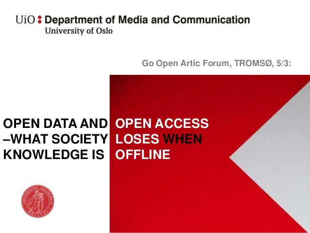 Go Open Artic Forum, TROMSØ, 5/3:OPEN DATA AND OPEN ACCESS–WHAT SOCIETY LOSES WHENKNOWLEDGE IS OFFLINE