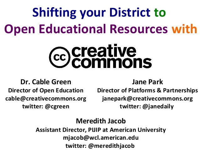 Dr. Cable Green Director of Open Education cable@creativecommons.org twitter: @cgreen Shifting your District to Open Educa...