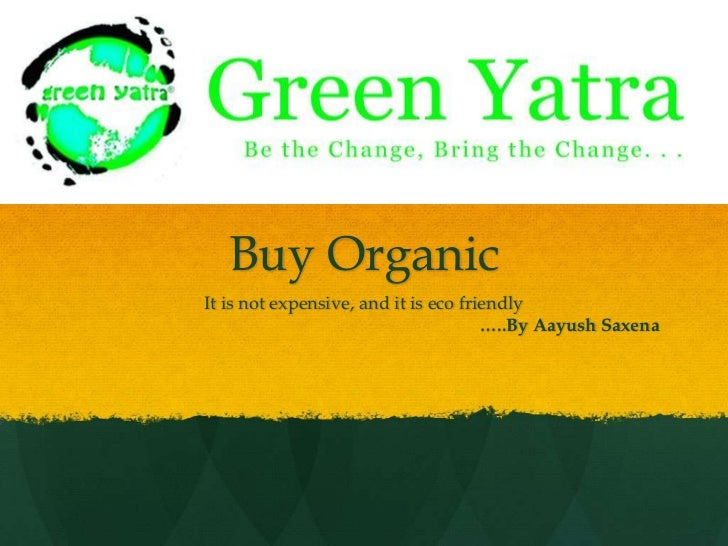 Buy Organic<br />It is not expensive, and it is eco friendly<br />…..By AayushSaxena<br />