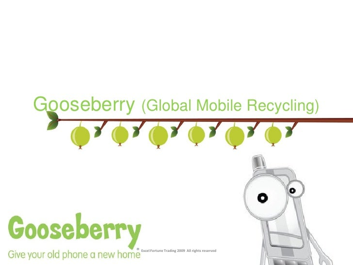 Gooseberry (Global Mobile Recycling)                 ® Excel Fortune Trading 2009 All rights reserved