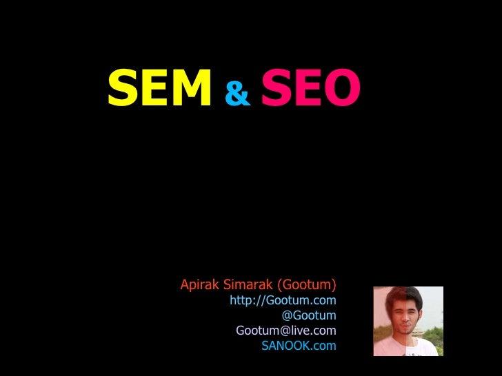 SEM  &  SEO Apirak Simarak (Gootum)  http://Gootum.com @Gootum [email_address] SANOOK.com