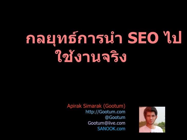 กลยุทธ์ การนำ   SEO  ไปใช้งานจริง Apirak Simarak (Gootum)  http://Gootum.com @Gootum [email_address] SANOOK.com