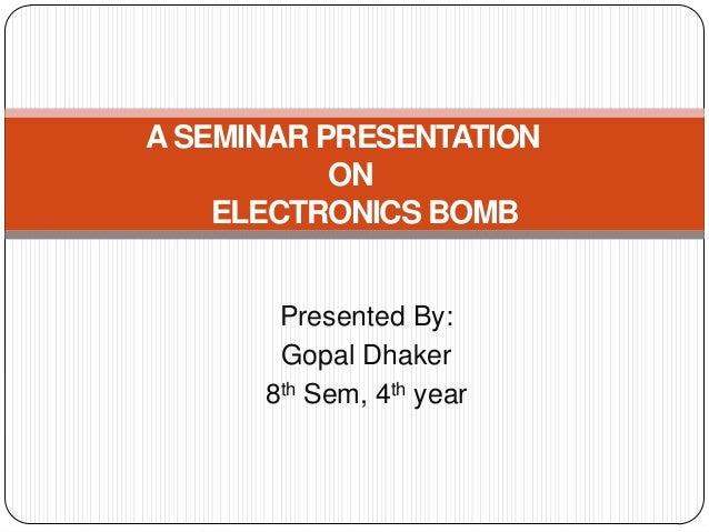 A SEMINAR PRESENTATION           ON    ELECTRONICS BOMB       Presented By:       Gopal Dhaker      8th Sem, 4th year