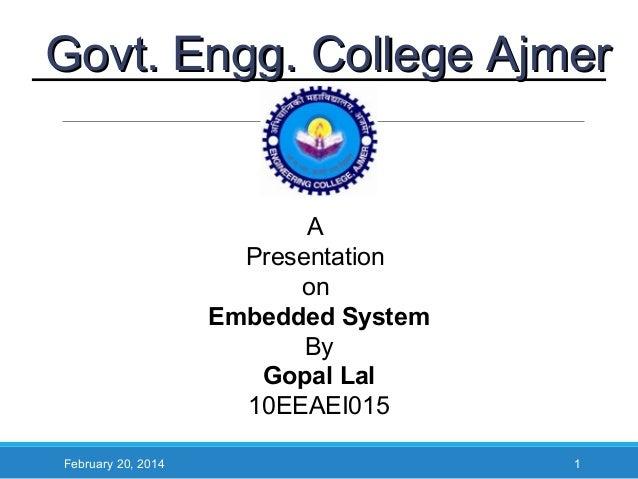 Govt. Engg. College Ajmer  A Presentation on Embedded System By Gopal Lal 10EEAEI015 February 20, 2014  1