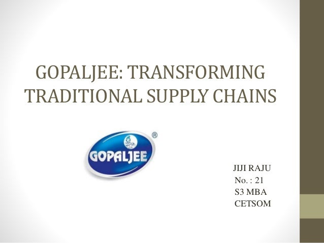 GOPALJEE: TRANSFORMING TRADITIONAL SUPPLY CHAINS JIJI RAJU No. : 21 S3 MBA CETSOM