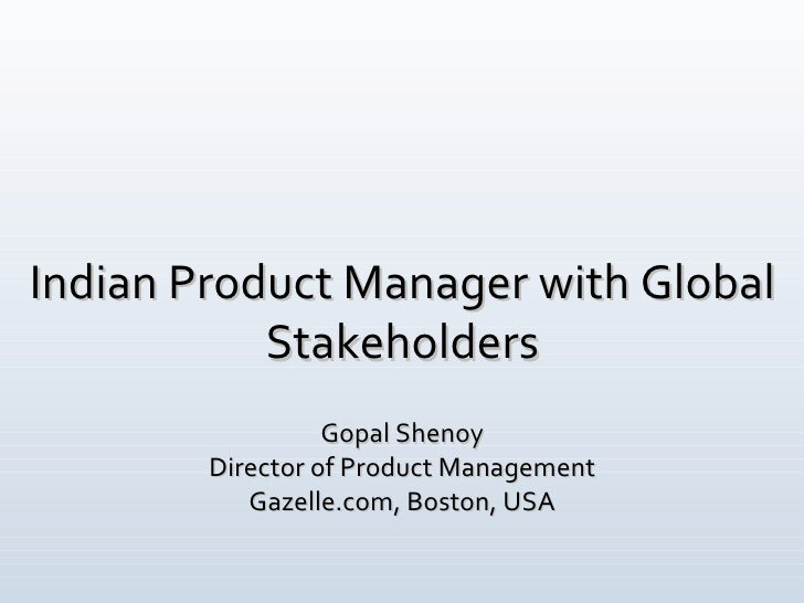 Indian Product Manager with Global Stakeholders Gopal Shenoy Director of Product Management Gazelle.com, Boston, USA