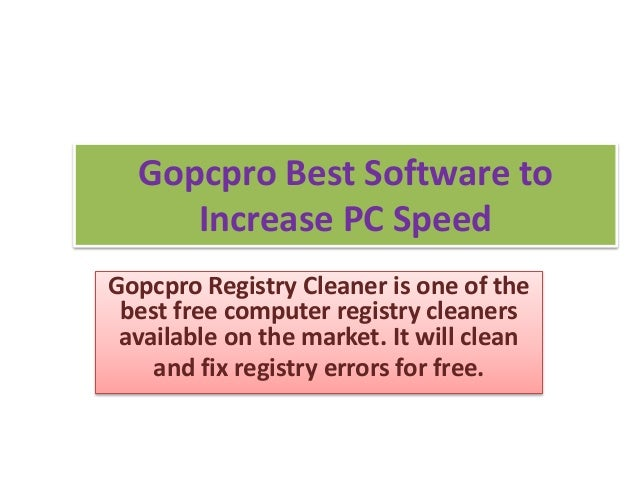 Gopcpro Best Software to  Increase PC Speed  Gopcpro Registry Cleaner is one of the  best free computer registry cleaners ...