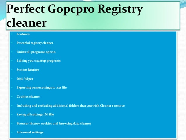 Perfect Gopcpro Registry cleaner  Features:  Powerful registry cleaner  Uninstall programs option  Editing your startu...