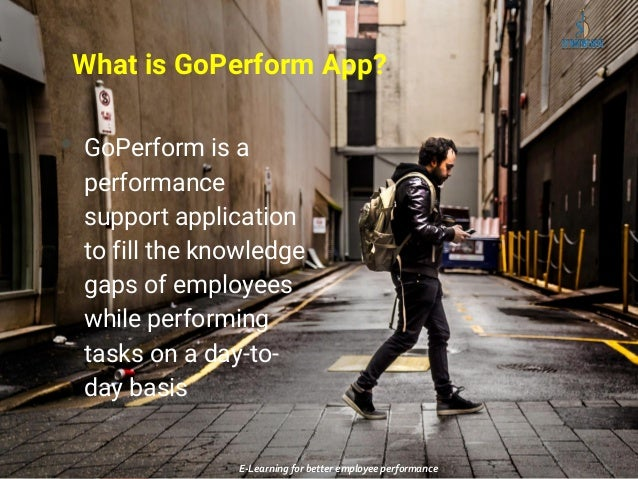What is GoPerform App? • GoPerform is a performance support application to fill the knowledge gaps of employees while perf...