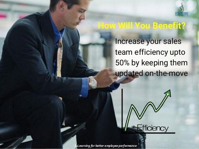 How Will You Benefit? • Increase your sales team efficiency upto 50% by keeping them updated on-the-move E-Learning for be...