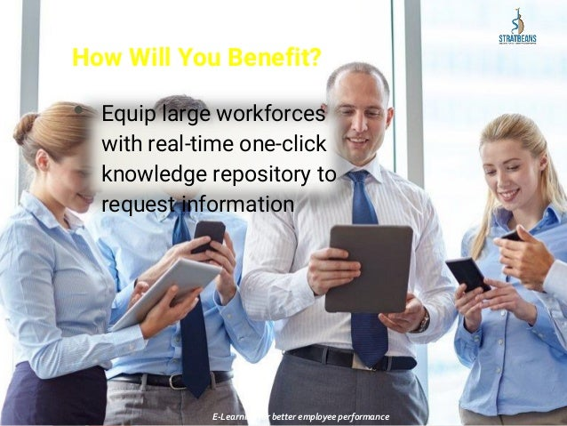 How Will You Benefit? • Equip large workforces with real-time one-click knowledge repository to request information E-Lear...