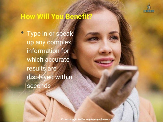 How Will You Benefit? • Type in or speak up any complex information for which accurate results are displayed within second...