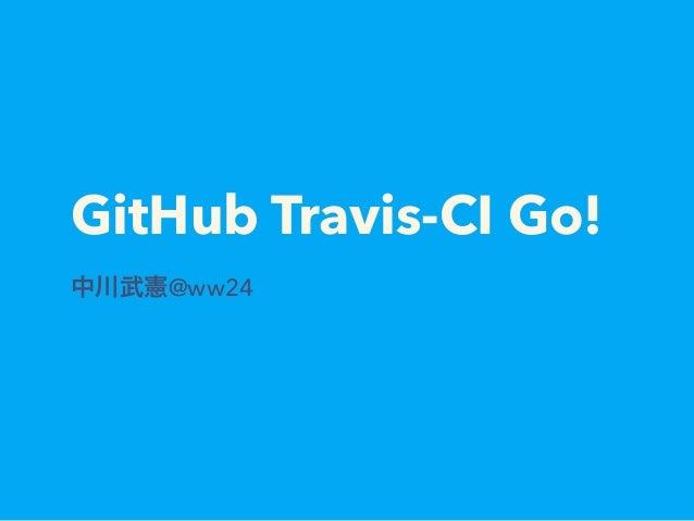 GitHub Travis-CI Go! 中川武憲@ww24