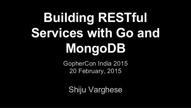 Building RESTful Services with Go and MongoDB Shiju Varghese GopherCon India 2015 20 February, 2015