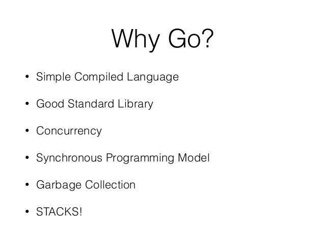 Why Go? • Simple Compiled Language • Good Standard Library • Concurrency • Synchronous Programming Model • Garbage Collect...