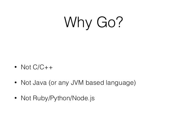 Why Go? • Not C/C++ • Not Java (or any JVM based language) • Not Ruby/Python/Node.js