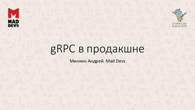 gRPC в продакшне Минкин Андрей. Mad Devs
