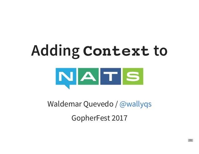 Adding Context to Waldemar Quevedo / GopherFest 2017 @wallyqs 1 . 1