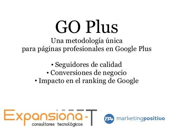 GO Plus Una metodología única para páginas profesionales en Google Plus ● Seguidores de calidad ● Conversiones de negocio ...