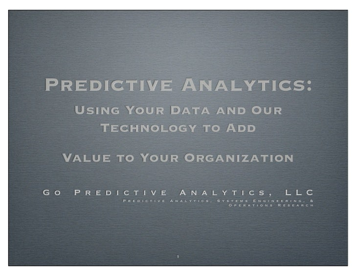 Predictive Analytics:        Using Your Data and Our           Technology to Add       Value to Your Organization  G o    ...