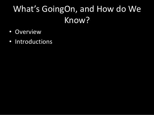What's GoingOn, and How do WeKnow?• Overview• Introductions