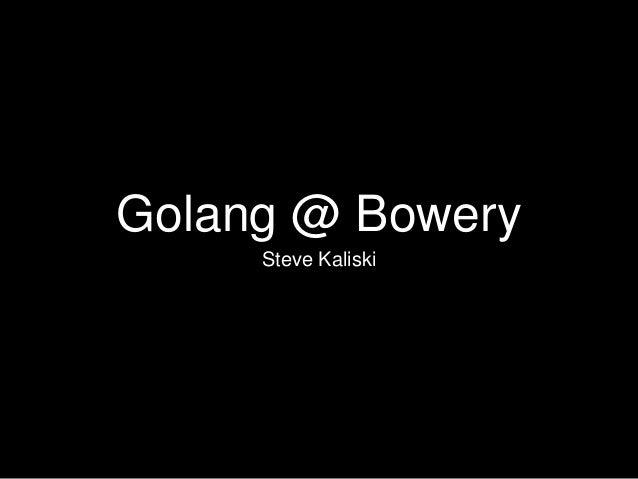 Golang @ Bowery Steve Kaliski