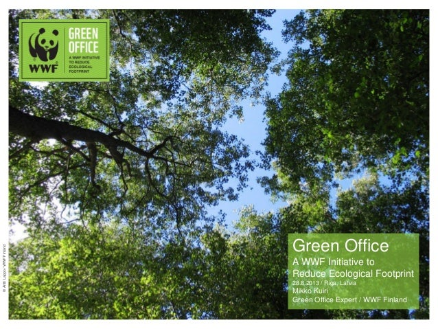 Green Office A WWF Initiative to Reduce Ecological Footprint 28.8.2013 / Riga, Latvia Mikko Kuiri Green Office Expert / WW...