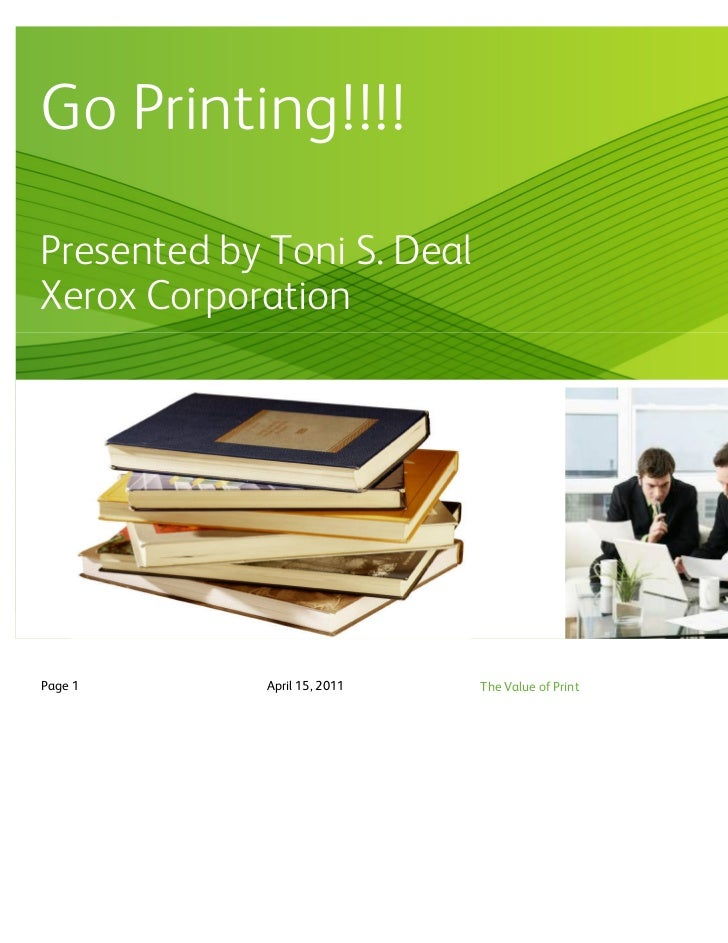 Go Printing!!!!Presented by Toni S. DealXerox CorporationPage 1       April 15, 2011   The Value of Print