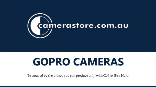 GOPRO CAMERAS  Be amazed by the videos you can produce only with GoPro. Be a Hero.