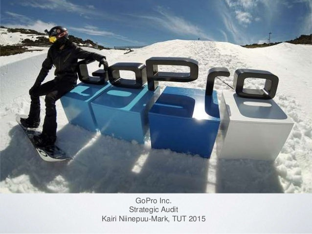 GoPro Inc. Strategic Audit Kairi Niinepuu-Mark, TUT 2015