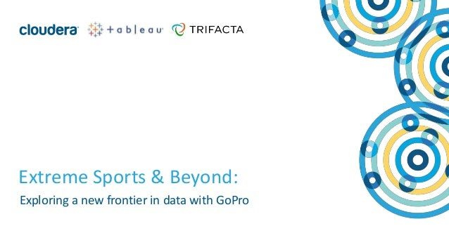 1© Cloudera, Inc. All rights reserved. Extreme Sports & Beyond: Exploring a new frontier in data with GoPro