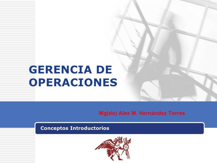 GERENCIA DE OPERACIONES Conceptos Introductorios Mg(do) Alex M. Hernández Torres