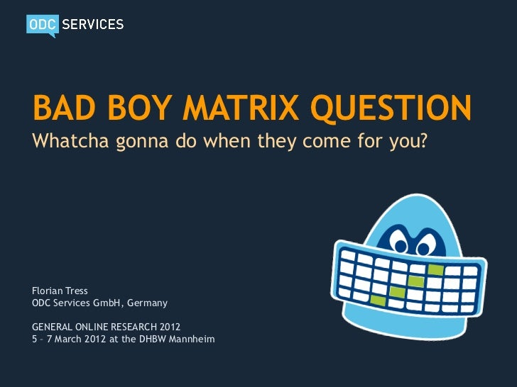 BAD BOY MATRIX QUESTIONWhatcha gonna do when they come for you?Florian TressODC Services GmbH, GermanyGENERAL ONLINE RESEA...