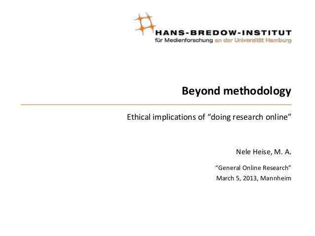 "Beyond methodologyEthical implications of ""doing research online""Nele Heise, M. A.""General Online Research""March 5, 2013, ..."