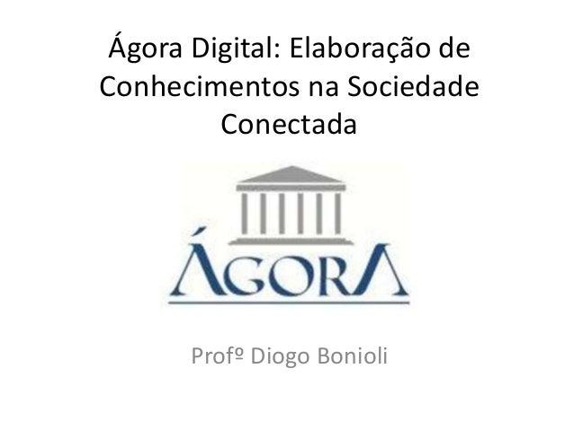 Ágora Digital: Elaboração de Conhecimentos na Sociedade Conectada  Profº Diogo Bonioli